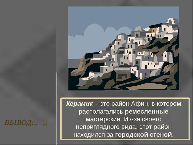 ВЫВОД:❧❧ Керамик – это район Афин, в котором располагались ремесленные мастер...