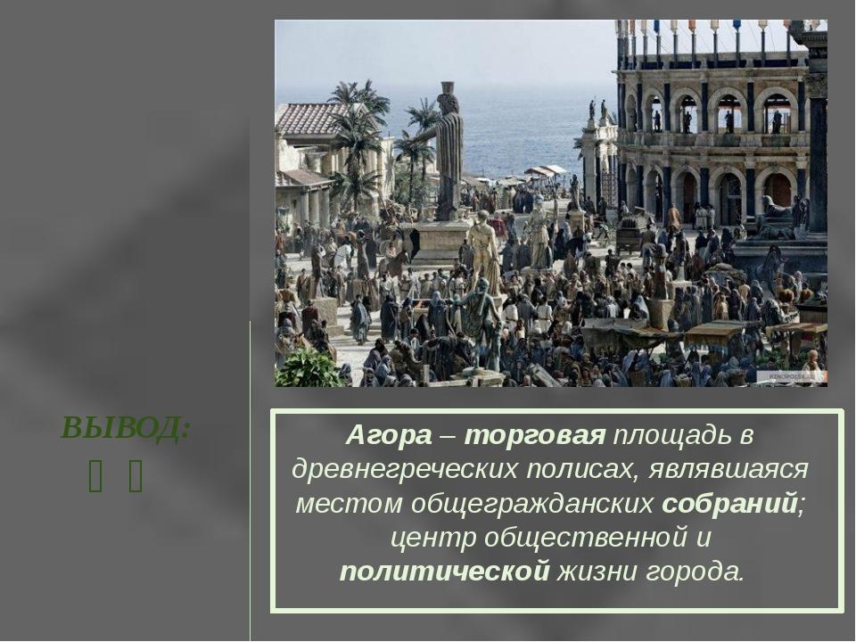 ВЫВОД: ❧❧ Агора – торговая площадь в древнегреческих полисах, являвшаяся мест...