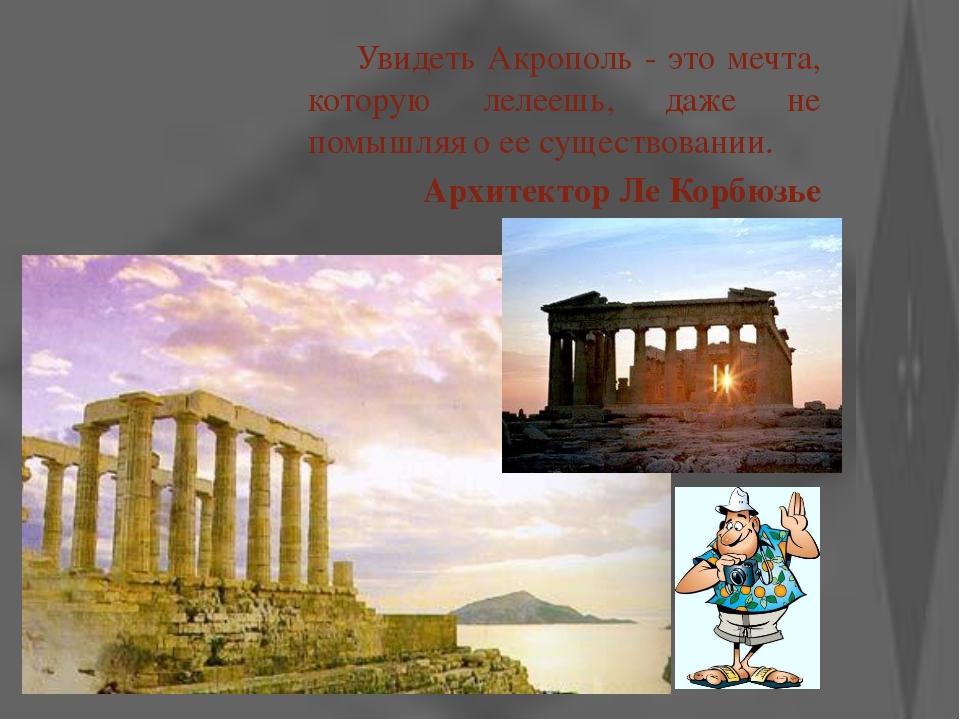 Увидеть Акрополь - это мечта, которую лелеешь, даже не помышляя о ее существ...