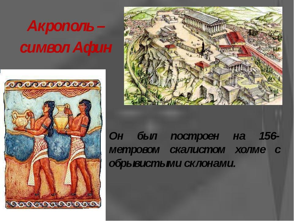 Акрополь – символ Афин  Он был построен на 156-метровом скалистом холме с об...