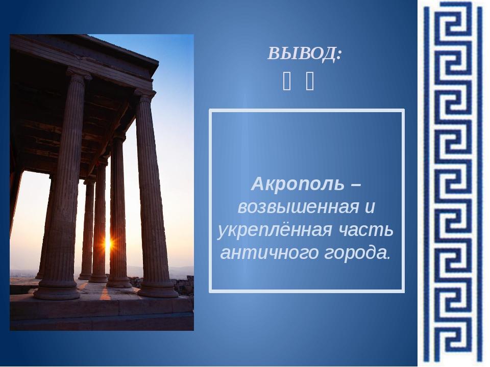 Акрополь –возвышенная и укреплённая часть античного города. ВЫВОД: ❧❧