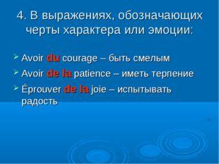 4. В выражениях, обозначающих черты характера или эмоции: Avoir du courage –