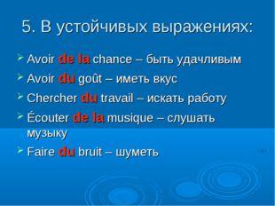 5. В устойчивых выражениях: Avoir de la chance – быть удачливым Avoir du goût