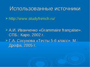 Использованные источники http://www.studyfrench.ru/ А.И. Иванченко «Grammaire