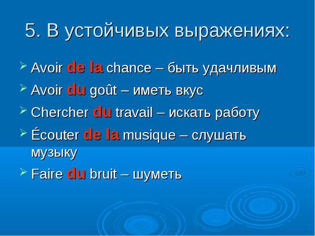 5. В устойчивых выражениях: Avoir de la chance – быть удачливым Avoir du goût...