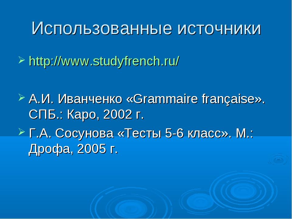 Использованные источники http://www.studyfrench.ru/ А.И. Иванченко «Grammaire...