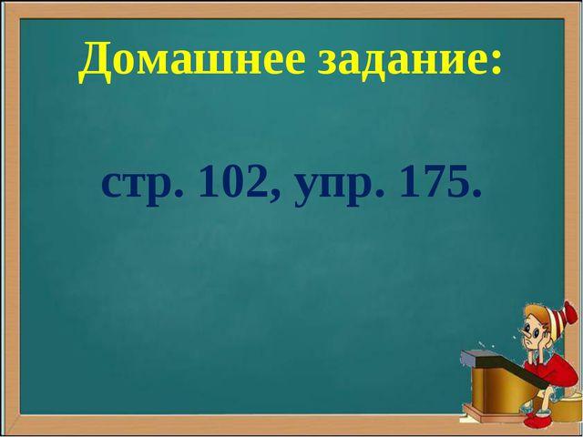 Домашнее задание: стр. 102, упр. 175.