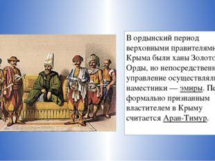 В ордынский период верховными правителями Крыма были ханы Золотой Орды, но не
