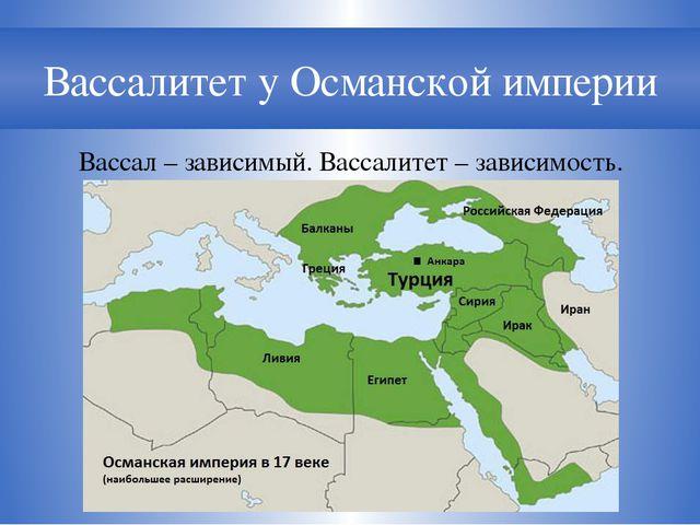 Вассалитет у Османской империи Вассал – зависимый. Вассалитет – зависимость.
