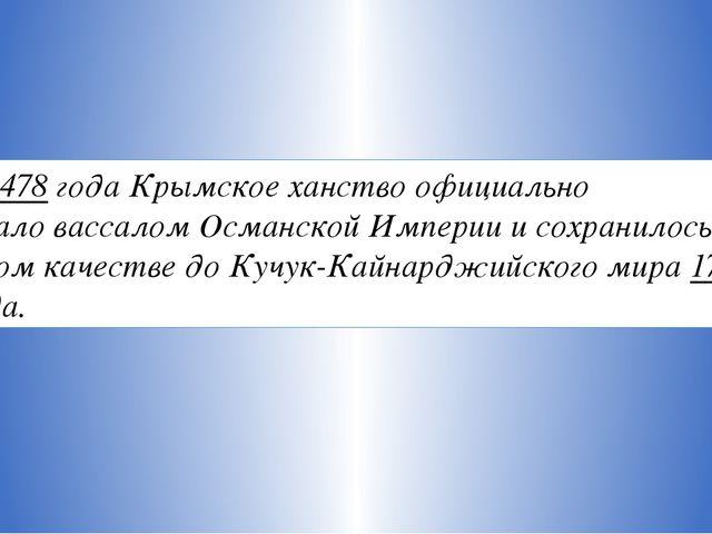 С1478 годаКрымское ханство официально сталовассаломОсманскойИмпериии со...