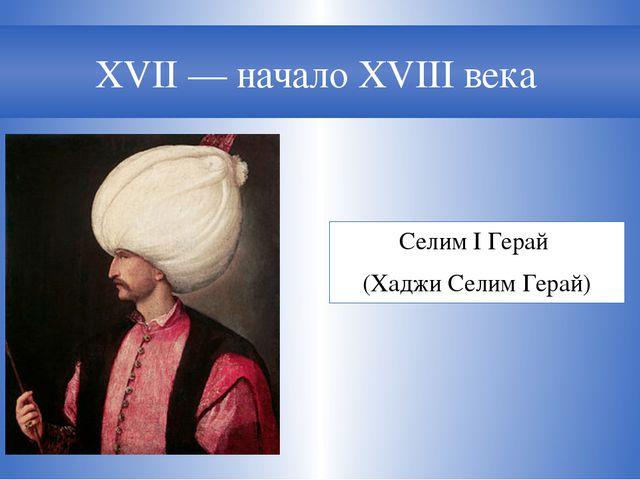 XVII— начало XVIII века Селим I Герай (Хаджи Селим Герай)