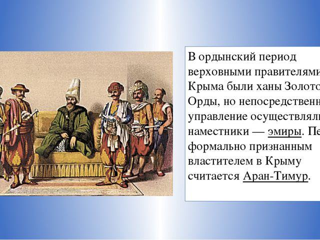 В ордынский период верховными правителями Крыма были ханы Золотой Орды, но не...