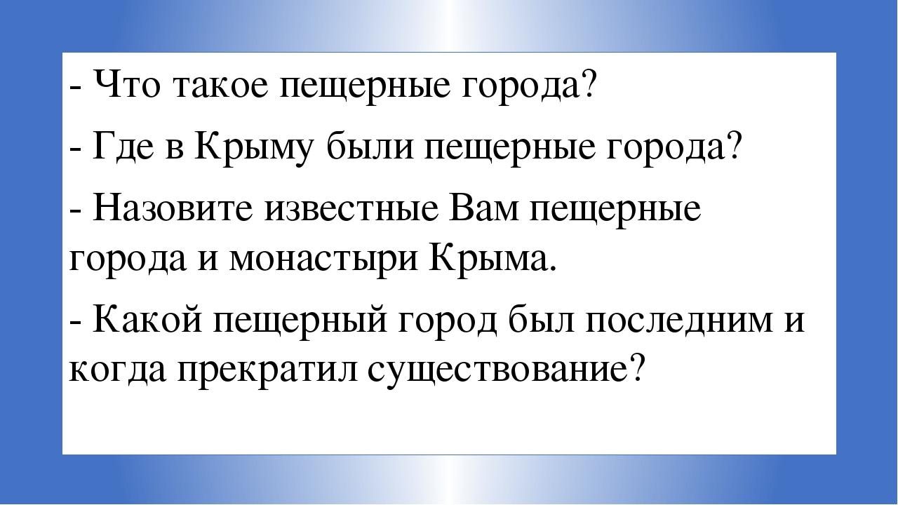 - Что такое пещерные города? - Где в Крыму были пещерные города? - Назовите и...