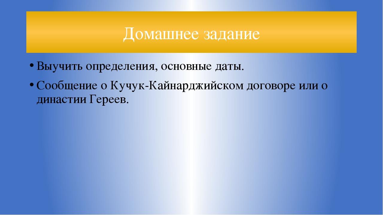 Домашнее задание Выучить определения, основные даты. Сообщение о Кучук-Кайнар...