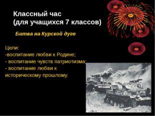 Классный час (для учащихся 7 классов) Битва на Курской дуге Цели: -воспитание