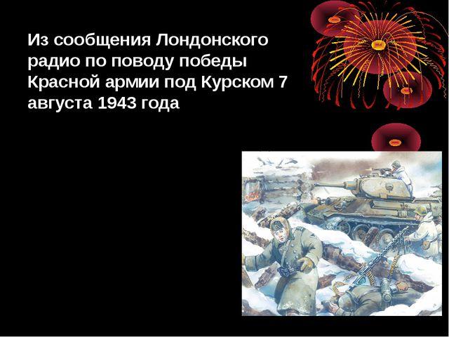 Из сообщения Лондонского радио по поводу победы Красной армии под Курском 7 а...