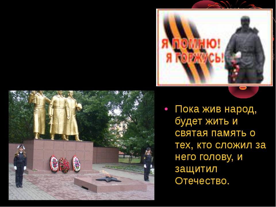 Пока жив народ, будет жить и святая память о тех, кто сложил за него голову,...