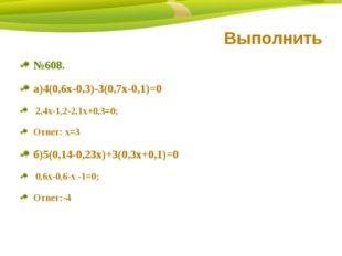 Выполнить №608. а)4(0,6х-0,3)-3(0,7х-0,1)=0 2,4х-1,2-2,1х+0,3=0; Ответ: х=3 б