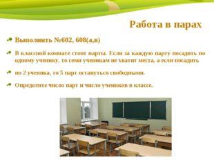Работа в парах Выполнить №602, 608(а,в) В классной комнате стоят парты. Если