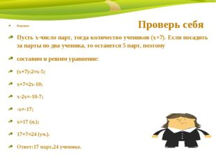 Проверь себя Решение: Пусть х-число парт, тогда количество учеников (х+7). Ес
