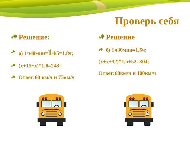 Проверь себя Решение: а) 1ч48мин=14/5=1,8ч; (х+15+х)*1,8=243; Ответ:60 км/ч и...