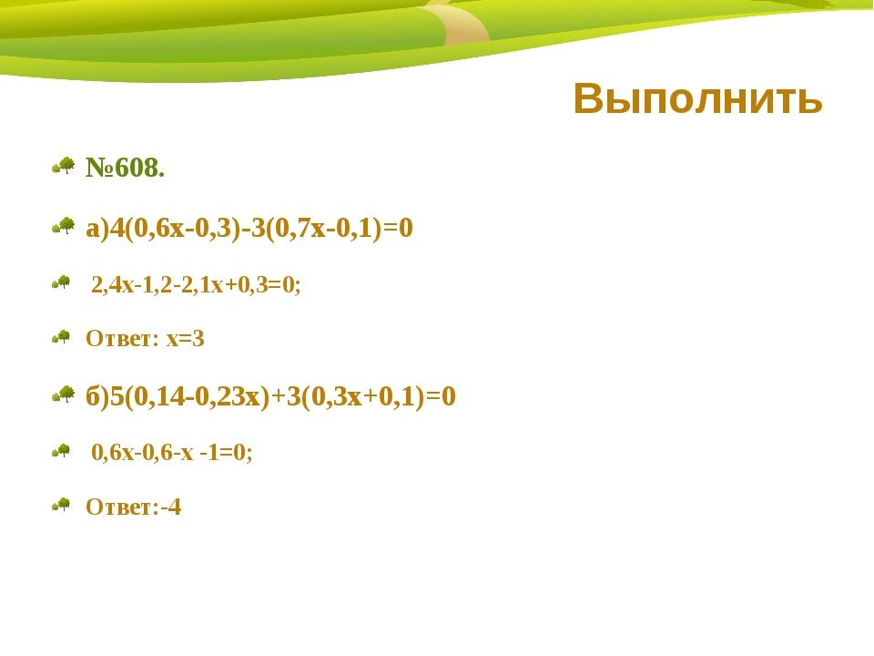Выполнить №608. а)4(0,6х-0,3)-3(0,7х-0,1)=0 2,4х-1,2-2,1х+0,3=0; Ответ: х=3 б...