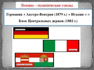 Военно – политические союзы Германия + Австро-Венгрия (1879 г.) + Италия = =