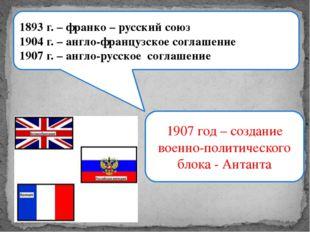1893 г. – франко – русский союз 1904 г. – англо-французское соглашение 1907 г