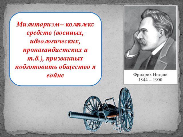 Милитаризм – комплекс средств (военных, идеологических, пропагандистских и т....