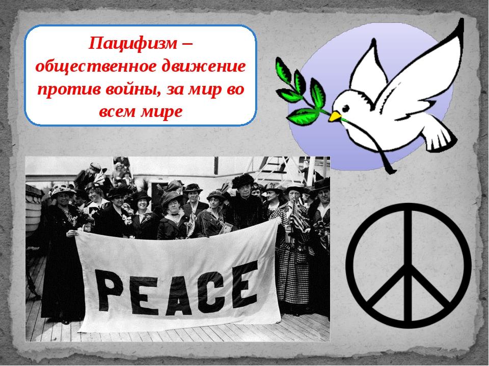 Пацифизм – общественное движение против войны, за мир во всем мире