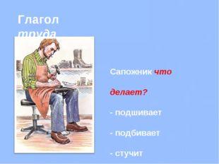 Глагол труда Сапожник что делает? - подшивает - подбивает - стучит