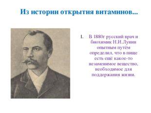 Из истории открытия витаминов... В 1880г русский врач и биохимик Н.И.Лунин оп