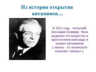 Из истории открытия витаминов… В 1911 году польский биохимик Казимир Функ выд