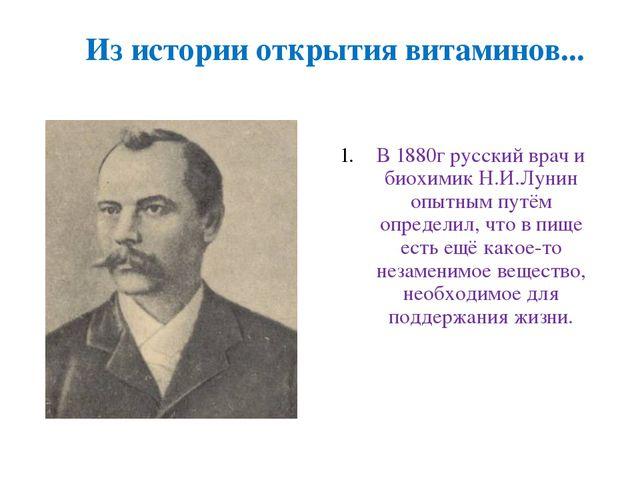 Из истории открытия витаминов... В 1880г русский врач и биохимик Н.И.Лунин оп...