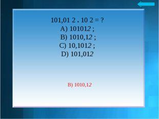 101,01 2 . 10 2 = ? А) 101012 ; B) 1010,12 ; C) 10,1012 ; D) 101,012 B) 1010,12