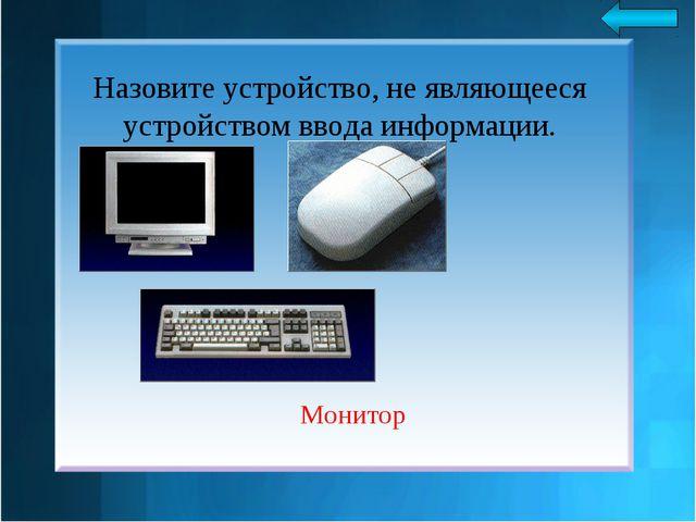 Назовите устройство, не являющееся устройством ввода информации. Монитор