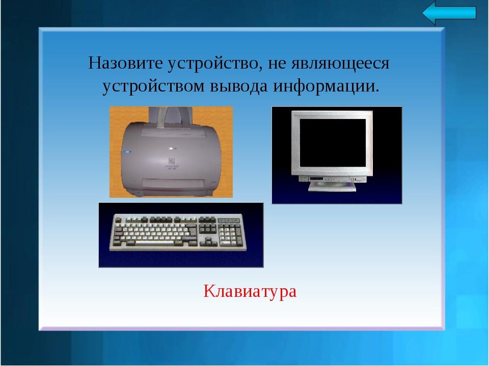 Назовите устройство, не являющееся устройством вывода информации. Клавиатура