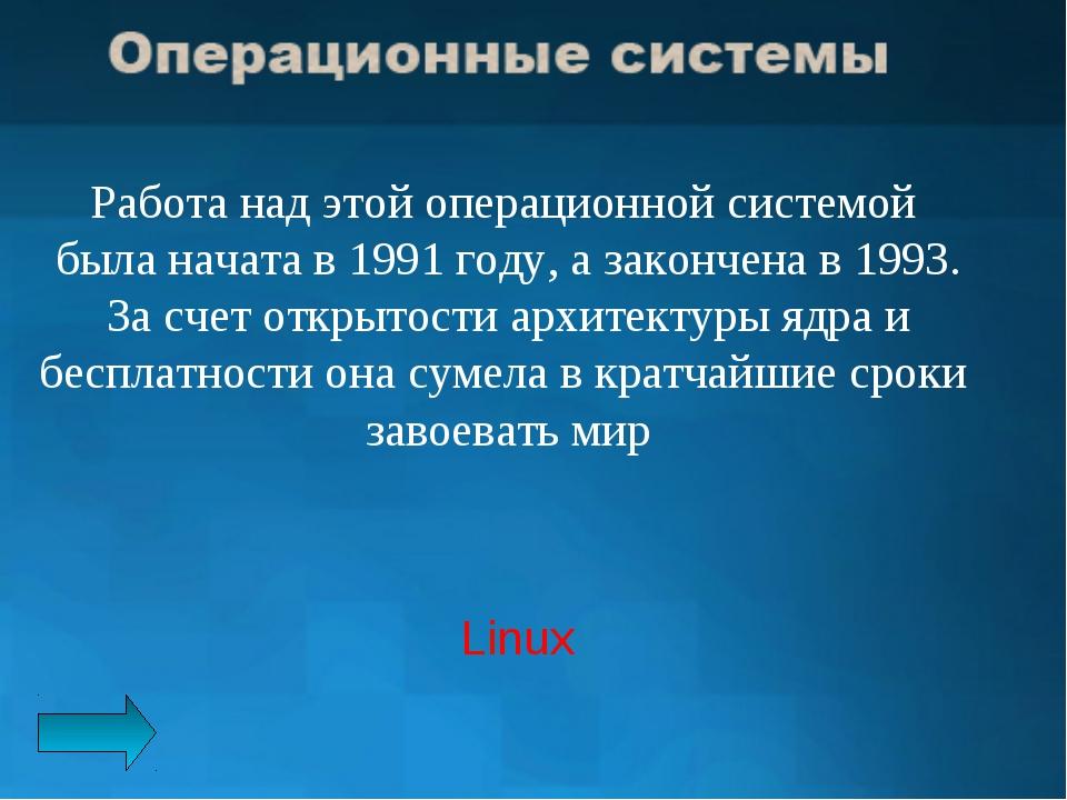 Работа над этой операционной системой была начата в 1991 году, а закончена в...
