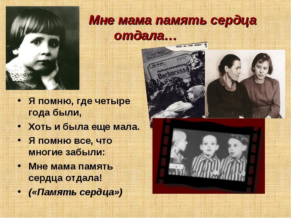 Мне мама память сердца отдала… Я помню, где четыре года были, Хоть и была ещ...