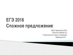 ЕГЭ 2016 Сложное предложение МКОУ Ивановская СОШ 2015/2016 учебный год Учител