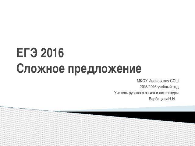 ЕГЭ 2016 Сложное предложение МКОУ Ивановская СОШ 2015/2016 учебный год Учител...