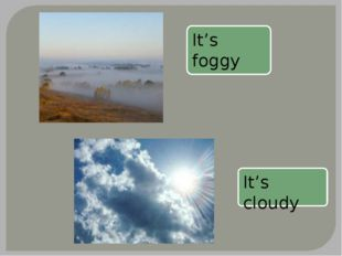 It's foggy It's cloudy