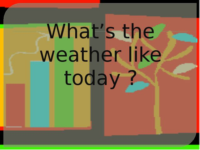 What's the weather like today ?