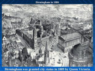 Birmingham in 1886 Birmingham was granted city status in 1889 by Queen Victor