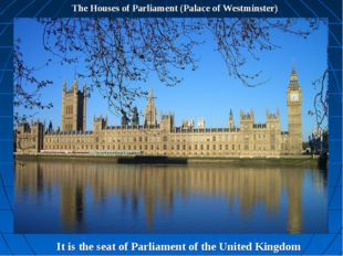 The Houses of Parliament (Palace of Westminster) It is the seat of Parliament