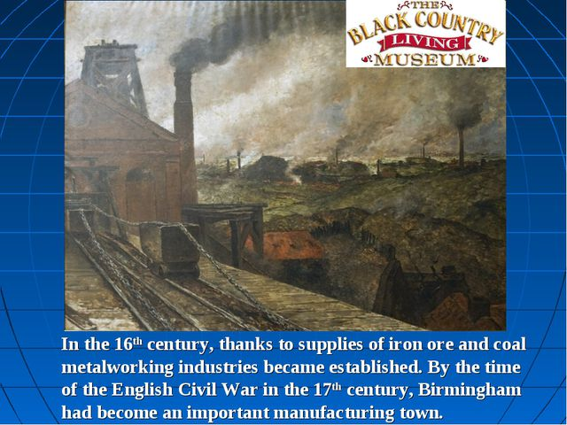 In the 16th century, thanks to supplies of iron ore and coal metalworking ind...