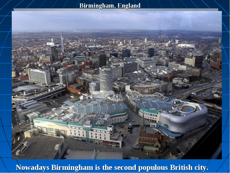 Birmingham, England Nowadays Birmingham is the second populous British city.