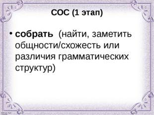 СОС (1 этап) собрать (найти, заметить общности/схожесть или различия граммати