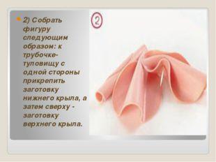 2) Собрать фигуру следующим образом: к трубочке-туловищу с одной стороны при