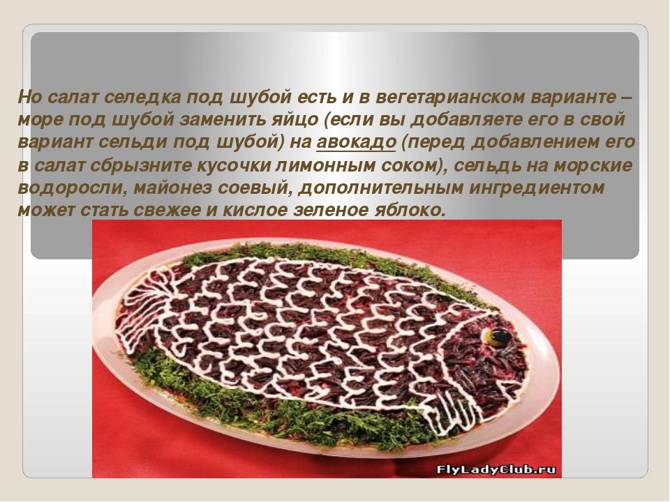 Но салат селедка под шубой есть и в вегетарианском варианте – море под шубой...